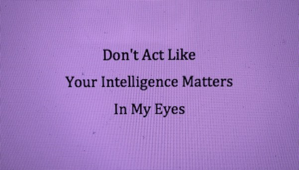 Don't Act Like Your Intelligence Matters In My Eyes